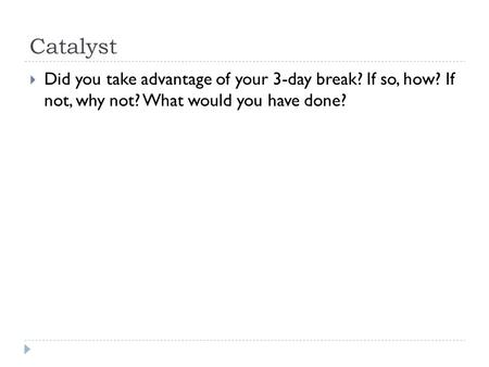 Catalyst  Did you take advantage of your 3-day break? If so, how? If not, why not? What would you have done?
