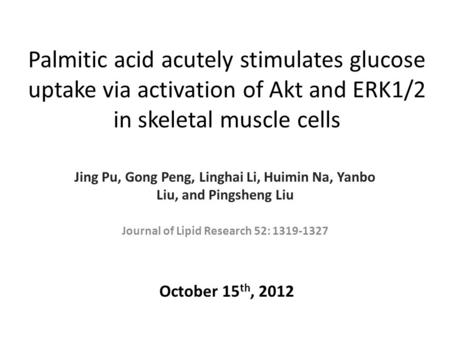 Palmitic acid acutely stimulates glucose uptake via activation of Akt and ERK1/2 in skeletal muscle cells Jing Pu, Gong Peng, Linghai Li, Huimin Na, Yanbo.