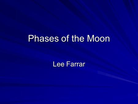 Phases of the Moon Lee Farrar. Know the Vocabulary  Waxing: Growing larger  Waning: Becoming Smaller  Half Moon or Quarter Moon: Looks like ½ a circle.
