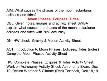 AIM: What causes the phases of the moon, solar/lunar eclipses and tides? Moon Phases, Eclipses, Tides OBJ: Given notes, images and activity sheet SWBAT.