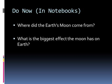 Do Now (In Notebooks)  Where did the Earth's Moon come from?  What is the biggest effect the moon has on Earth?
