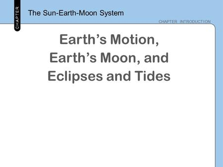 CHAPTER CHAPTER INTRODUCTION CHAPTER The Sun-Earth-Moon System Earth's Motion, Earth's Moon, and Eclipses and Tides.
