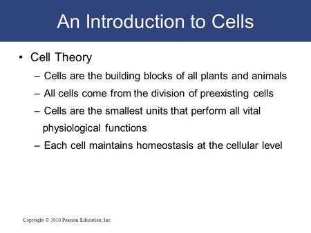 Copyright © 2010 Pearson Education, Inc. An Introduction to Cells Cell Theory –Cells are the building blocks of all plants and animals –All cells come.