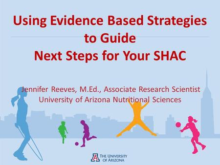 Using Evidence Based Strategies to Guide Next Steps for Your SHAC Jennifer Reeves, M.Ed., Associate Research Scientist University of Arizona Nutritional.