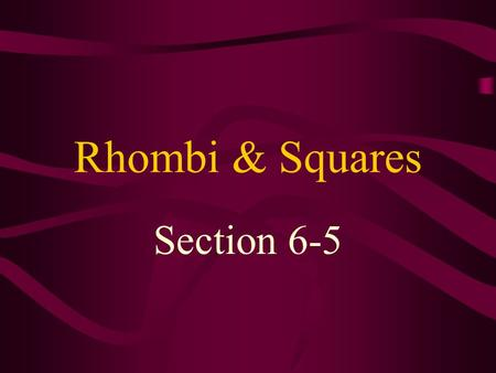 Rhombi & Squares Section 6-5. rhombus – a quadrilateral with 4 congruent sides Since a rhombus is a parallelogram, it has all the properties of a parallelogram.