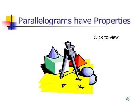 Parallelograms have Properties Click to view What is a parallelogram? A parallelogram is a quadrilateral with both pairs of opposite sides parallel.