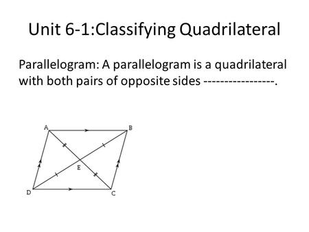 Unit 6-1:Classifying Quadrilateral Parallelogram: A parallelogram is a quadrilateral with both pairs of opposite sides -----------------.