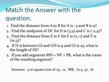 Match the Answer with the question. 1. Find the distance from A to B for A is –3 and B is 9? 2. Find the midpoint of DC for D is (3,4) and C is (-2,4)?
