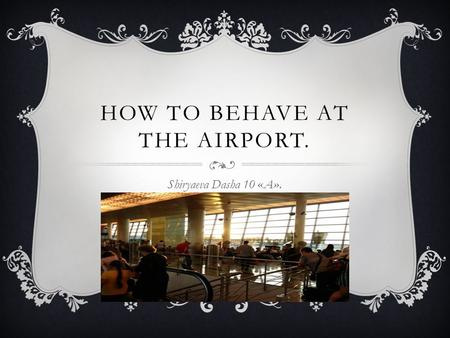 HOW TO BEHAVE AT THE AIRPORT. Shiryaeva Dasha 10 «A».