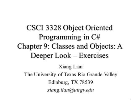 CSCI 3328 Object Oriented Programming in C# Chapter 9: Classes and Objects: A Deeper Look – Exercises 1 Xiang Lian The University of Texas Rio Grande Valley.