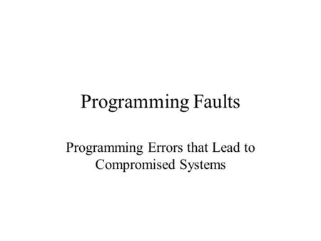 Programming Faults Programming Errors that Lead to Compromised Systems.