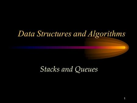 1 Data Structures and Algorithms Stacks and Queues.