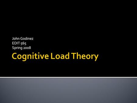 John Godinez EDIT 565 Spring 2008.  Cognitive Load Theory, as defined by Sweller (1988) proposes optimum learning occurs in humans when the load on working.