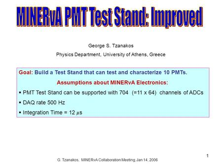 G. Tzanakos, MINERvA Collaboration Meeting, Jan 14, 2006 1 Goal: Build a Test Stand that can test and characterize 10 PMTs. Assumptions about MINERvA Electronics: