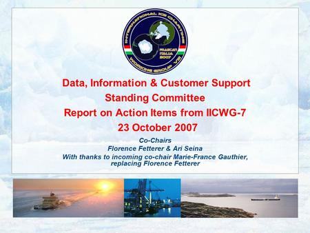 Data, Information & Customer Support Standing Committee Report on Action Items from IICWG-7 23 October 2007 Co-Chairs Florence Fetterer & Ari Seina With.