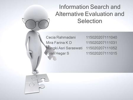 Information Search and Alternative Evaluation and Selection Cecia Rahmadani115020207111040 Mira Farina K D 115020207111031 Nungki Asri Saraswati115020207111052.