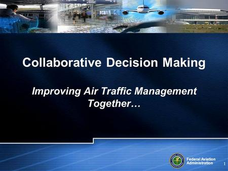 Federal Aviation Administration 1 Collaborative Decision Making Improving Air Traffic Management Together…