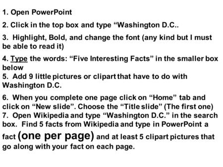 "1. Open PowerPoint 2. Click in the top box and type ""Washington D.C.. 3. Highlight, Bold, and change the font (any kind but I must be able to read it)"