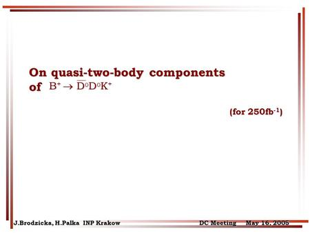 On quasi-two-body components of (for 250fb -1 ) (for 250fb -1 ) J.Brodzicka, H.Palka INP Krakow DC Meeting May 16, 2005 B +  D 0 D 0 K + B +  D 0 D 0.