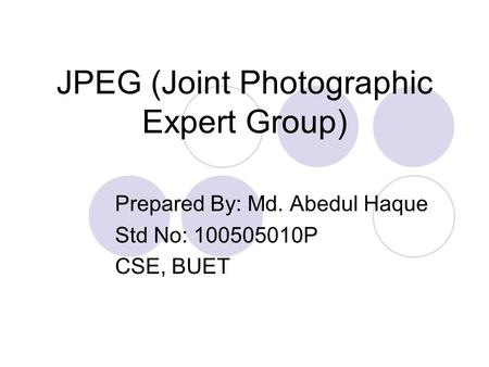 JPEG (Joint Photographic Expert Group) Prepared By: Md. Abedul Haque Std No: 100505010P CSE, BUET.