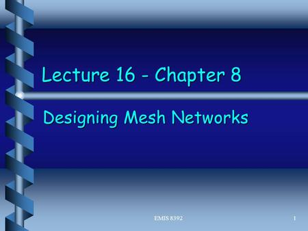 EMIS 83921 Lecture 16 - Chapter 8 Designing Mesh Networks.
