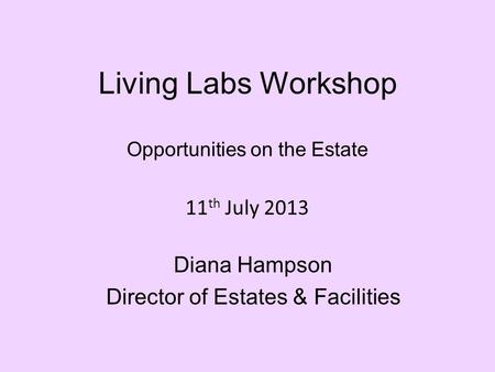 Living Labs Workshop Opportunities on the Estate 11 th July 2013 Diana Hampson Director of Estates & Facilities.