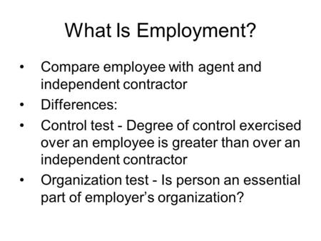What Is Employment? Compare employee with agent and independent contractor Differences: Control test - Degree of control exercised over an employee is.