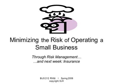 BUS 212 RM&I I Spring 2006 copyright, SJH Minimizing the Risk of Operating a Small Business Through Risk Management… …and next week: Insurance.
