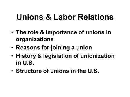 Unions & Labor Relations The role & importance of unions in organizations Reasons for joining a union History & legislation of unionization in U.S. Structure.