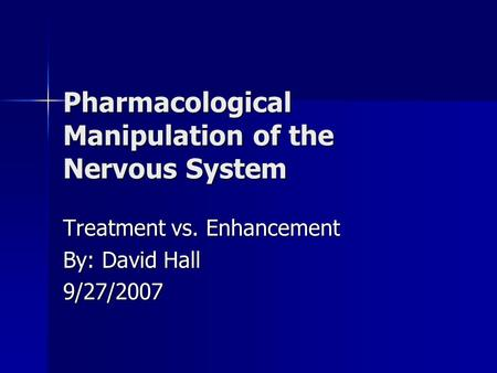 Pharmacological Manipulation of the Nervous System Treatment vs. Enhancement By: David Hall 9/27/2007.