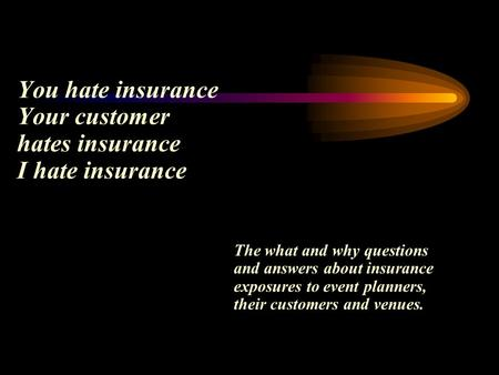 You hate insurance Your customer hates insurance I hate insurance The what and why questions and answers about insurance exposures to event planners, their.