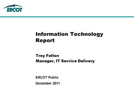 Information Technology Report Trey Felton Manager, IT Service Delivery December 2011 ERCOT Public.