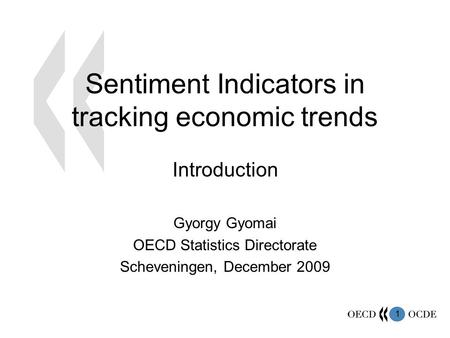 1 Sentiment Indicators in tracking economic trends Introduction Gyorgy Gyomai OECD Statistics Directorate Scheveningen, December 2009.