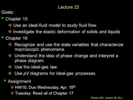 Physics 207: Lecture 22, Pg 1 Lecture 22 Goals: Chapter 15 Chapter 15  Use an ideal-fluid model to study fluid flow.  Investigate the elastic deformation.