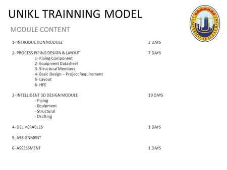 UNIKL TRAINNING MODEL MODULE CONTENT 1- INTRODUCTION MODULE2 DAYS 2- PROCESS PIPING DESIGN & LAYOUT 7 DAYS 1- Piping Component 2- Equipment Datasheet 3-