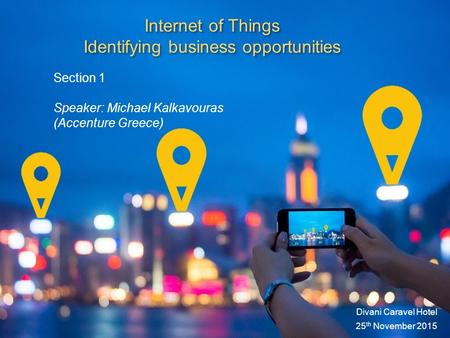 Internet of Things Identifying business opportunities Divani Caravel Hotel 25 th November 2015 Section 1 Speaker: Michael Kalkavouras (Accenture Greece)