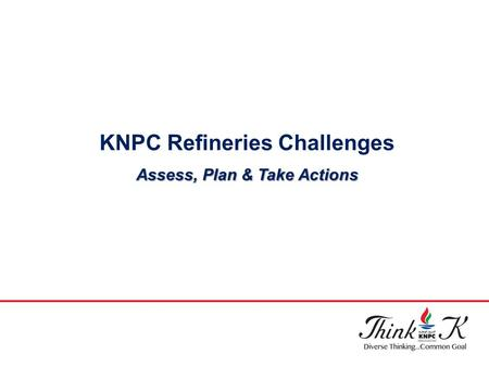 KNPC Refineries Challenges Assess, Plan & Take Actions