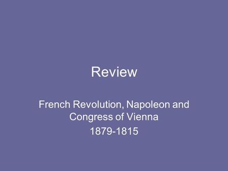 Review French Revolution, Napoleon and Congress of Vienna 1879-1815.