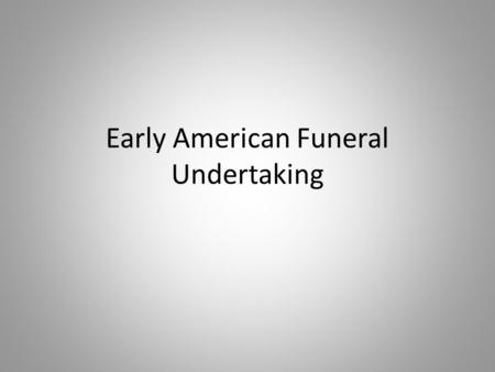 Early American Funeral Undertaking. Tradesman Undertakers Colonial period: undertaking combined with cabinetmaking lack of regulation regarding funerals.