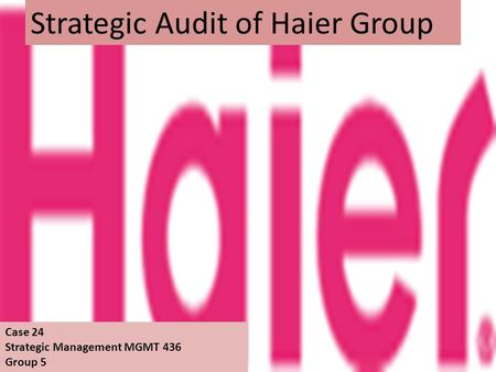 Strategic Audit of Haier Group Case 24 Strategic Management MGMT 436 Group 5.