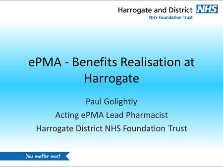 EPMA - Benefits Realisation at Harrogate Paul Golightly Acting ePMA Lead Pharmacist Harrogate District NHS Foundation Trust.