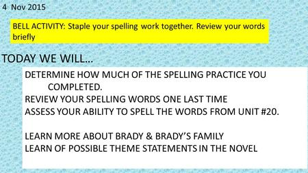 4 Nov 2015 BELL ACTIVITY: Staple your spelling work together. Review your words briefly DETERMINE HOW MUCH OF THE SPELLING PRACTICE YOU COMPLETED. REVIEW.