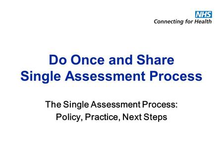 © National Programme for Information Technology, London, 2004. All rights reserved. Do Once and Share Single Assessment Process The Single Assessment Process: