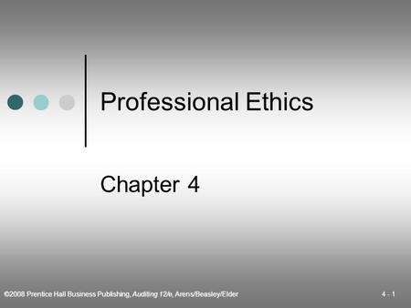 ©2008 Prentice Hall Business Publishing, Auditing 12/e, Arens/Beasley/Elder 4 - 1 Professional Ethics Chapter 4.