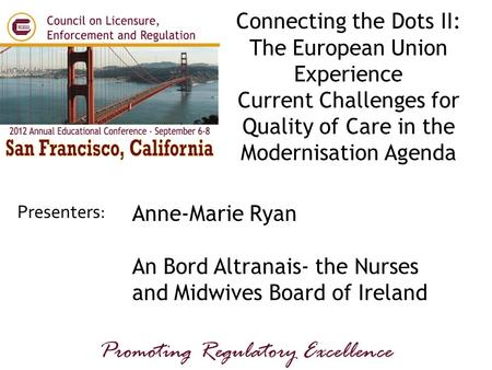 Presenters: Promoting Regulatory Excellence Anne-Marie Ryan An Bord Altranais- the Nurses and Midwives Board of Ireland Connecting the Dots II: The European.