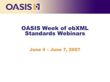 OASIS Week of ebXML Standards Webinars June 4 – June 7, 2007.