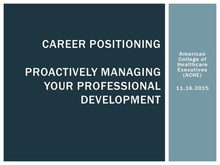 American College of Healthcare Executives (ACHE) 11.16.2015 CAREER POSITIONING PROACTIVELY MANAGING YOUR PROFESSIONAL DEVELOPMENT.