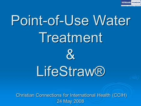Point-of-Use Water Treatment & LifeStraw® Christian Connections for International Health (CCIH) 24 May 2008.