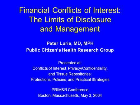 Financial Conflicts of Interest: The Limits of Disclosure and Management Peter Lurie, MD, MPH Public Citizen's Health Research Group Presented at: Conflicts.
