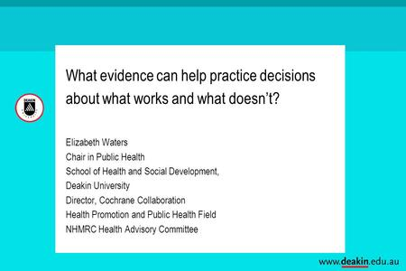 What evidence can help practice decisions about what works and what doesn't? Elizabeth Waters Chair in Public Health School of Health and Social Development,